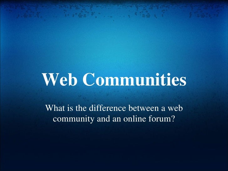 Web Communities What is the difference between a web community and an online forum?