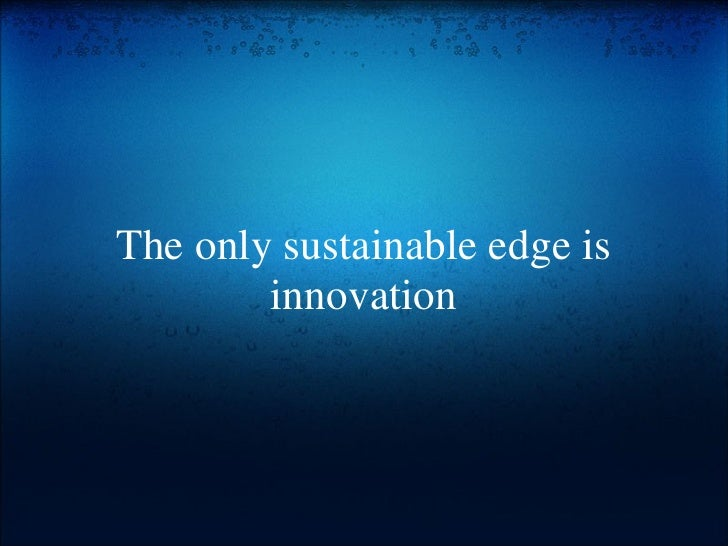 The only sustainable edge is innovation