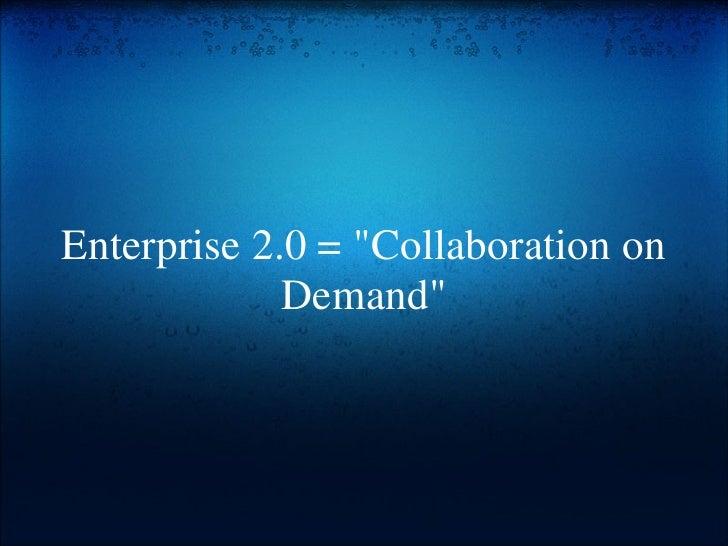 "Enterprise 2.0 = ""Collaboration on Demand"""