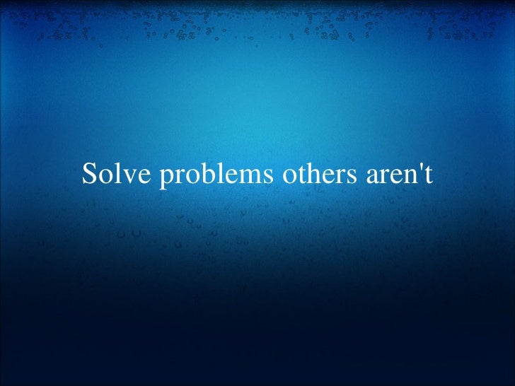 Solve problems others aren't