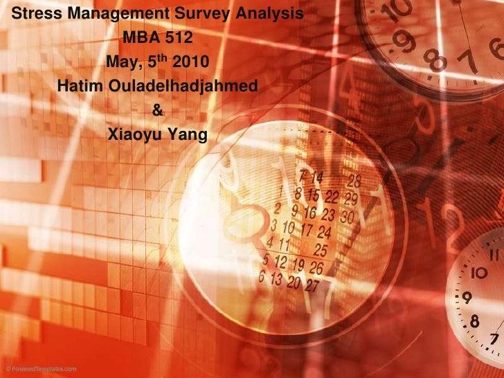 Stress Management Survey Analysis <br />MBA 512<br />May, 5th 2010<br />Hatim Ouladelhadjahmed<br />&<br />Xiaoyu Yang<br />