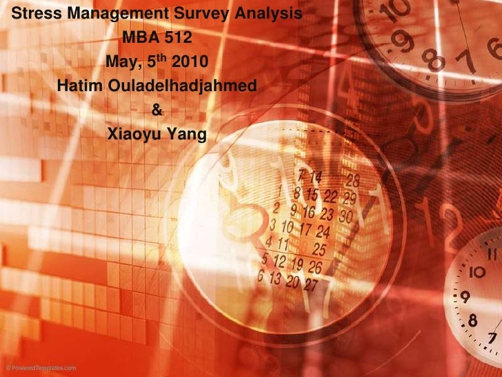 Stress Management Survey Analysis <br />MBA 512<br />May, 5th 2010<br />Hatim Ouladelhadjahmed<br />&<br />Xiaoyu Yang<br />