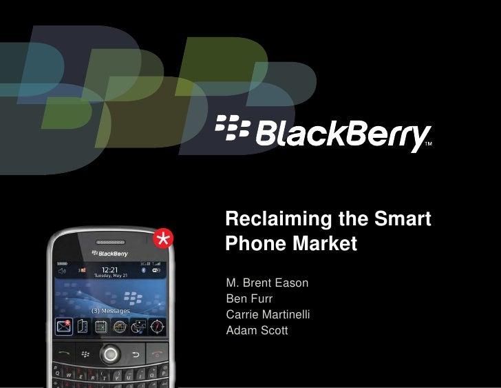 Reclaiming the Smart Phone Market M. Brent Eason Ben Furr Carrie Martinelli Adam Scott
