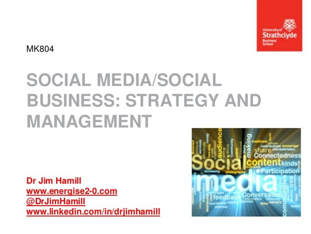 MK804  SOCIAL MEDIA/SOCIAL BUSINESS: STRATEGY AND MANAGEMENT  Dr Jim Hamill www.energise2-0.com @DrJimHamill www.linkedin....
