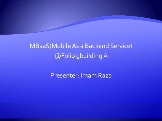 MBaaS(Mobile As a Backend Service) @Folio3,building A Presenter: Imam Raza