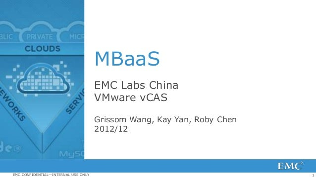 1EMC CONFIDENTIAL—INTERNAL USE ONLY MBaaS EMC Labs China VMware vCAS Grissom Wang, Kay Yan, Roby Chen 2012/12