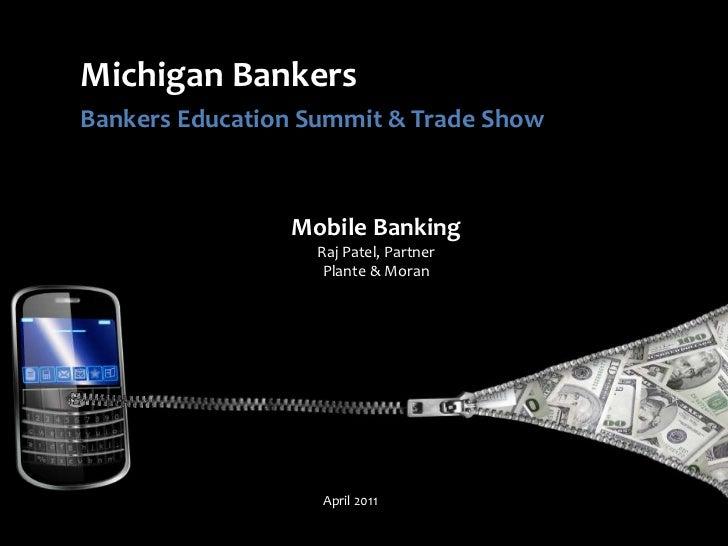 Michigan Bankers<br />Bankers Education Summit & Trade Show<br />Mobile BankingRaj Patel, PartnerPlante & Moran<br />April...