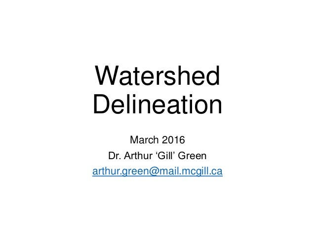 Watershed Delineation March 2016 Dr. Arthur 'Gill' Green arthur.green@mail.mcgill.ca