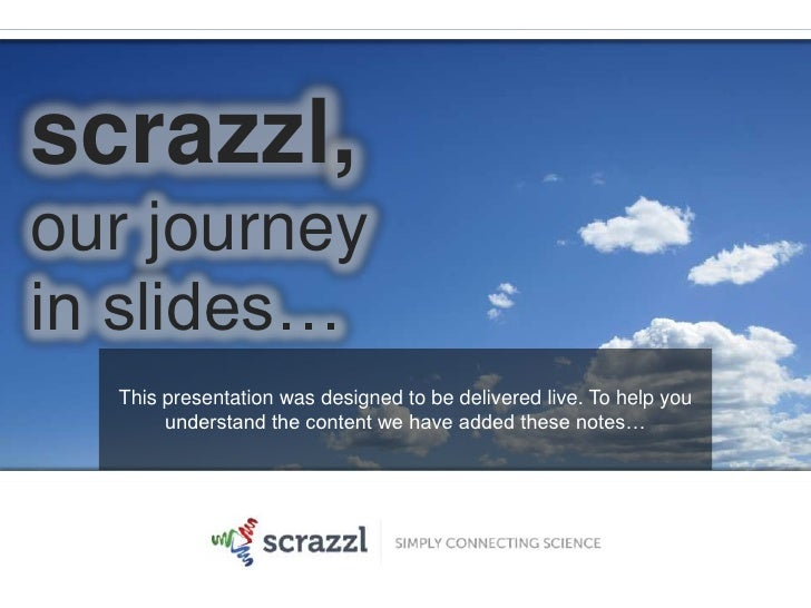 scrazzl,our journey<br />in slides…<br />This presentation was designed to be delivered live. To help you understand the c...