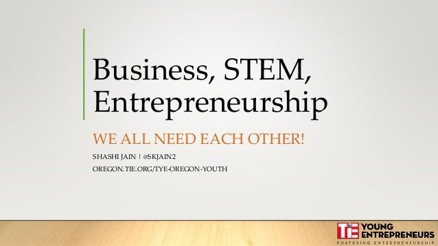 Business, STEM, Entrepreneurship WE ALL NEED EACH OTHER! SHASHI JAIN | @SKJAIN2 OREGON.TIE.ORG/TYE-OREGON-YOUTH