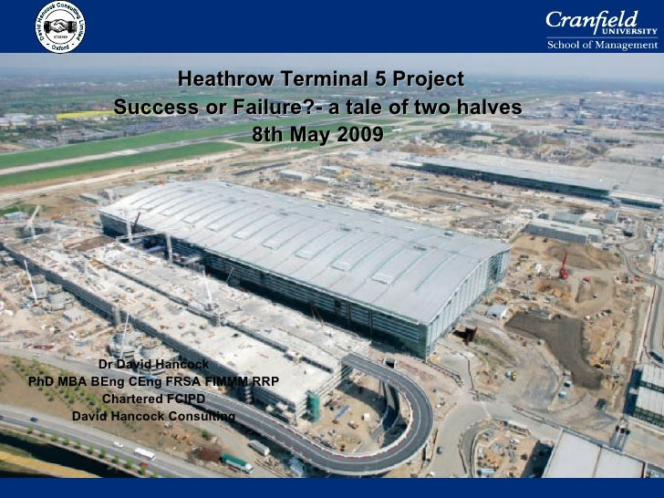 Heathrow Terminal 5 Project Success or Failure?- a tale of two halves 8th May 2009 Dr David Hancock PhD MBA BEng CEng FRSA...