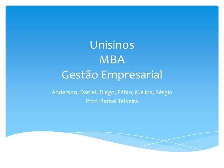 Unisinos         MBA   Gestão EmpresarialAnderson, Daniel, Diego, Fábio, Melina, Sérgio            Prof. Rafael Teixeira