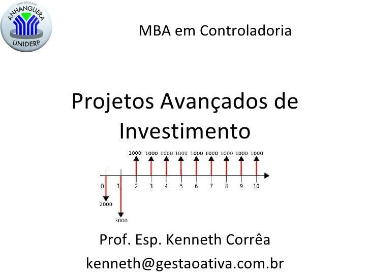 Projetos Avançados de Investimento Prof. Esp. Kenneth Corrêa [email_address] MBA em Controladoria