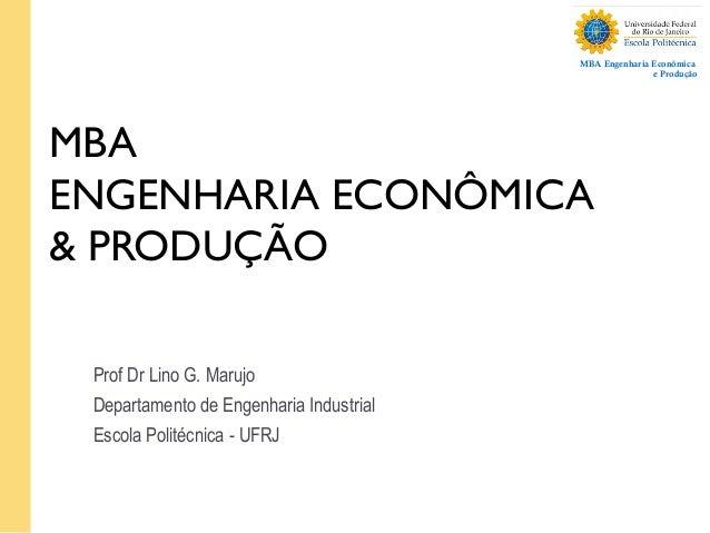 MBA Engenharia Econômica e Produção MBA ENGENHARIA ECONÔMICA & PRODUÇÃO Prof Dr Lino G. Marujo Departamento de Engenharia ...