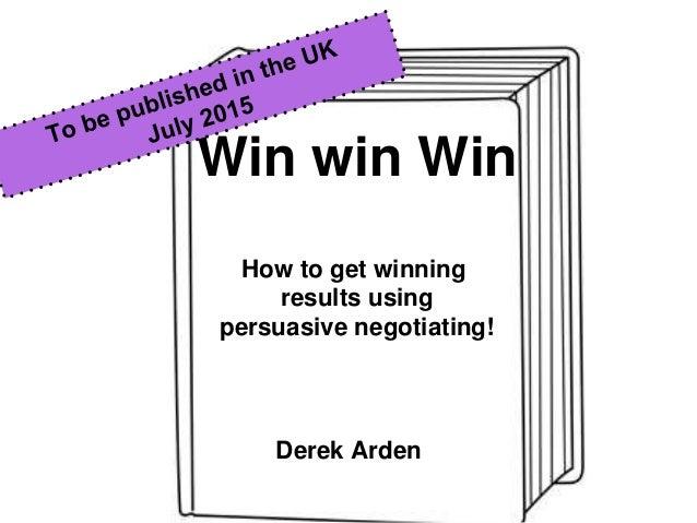 Win win Win How to get winning results using persuasive negotiating! Derek Arden