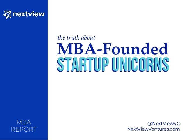 MBA REPORT @NextViewVC NextViewVentures.com the truth about MBA-Founded Startup UnicornsStartup Unicorns