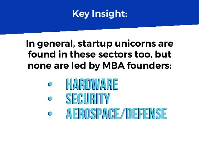 Key Insight: In general, startup unicorns are found in these sectors too, but none are led by MBA founders: •  Hardware • ...