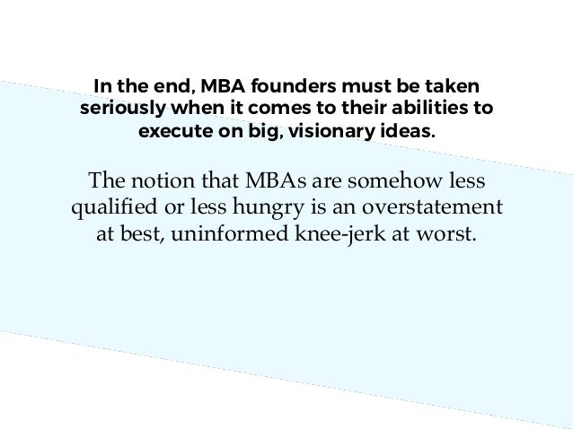 The notion that MBAs are somehow less qualified or less hungry is an overstatement at best, uninformed knee-jerk at worst. ...
