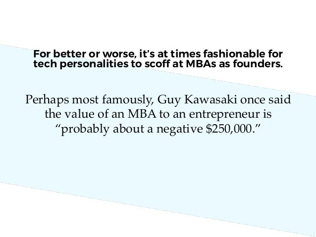 "Perhaps most famously, Guy Kawasaki once said the value of an MBA to an entrepreneur is ""probably about a negative $250,00..."