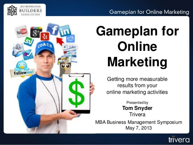 Gameplan forOnlineMarketingGetting more measurableresults from youronline marketing activitiesPresented byTom SnyderTriver...