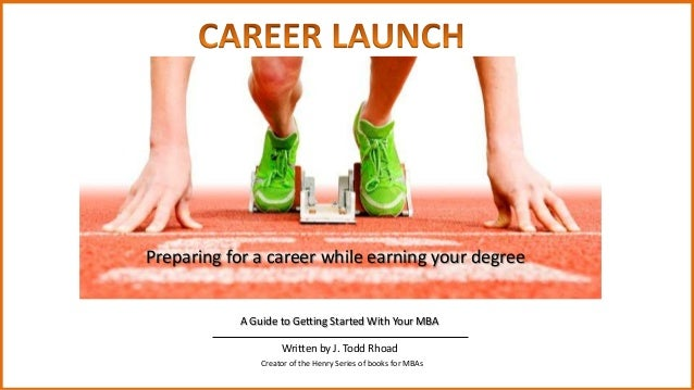 Preparing for a career while earning your degree  A Guide to Getting Started With Your MBA Written by J. Todd Rhoad Creato...