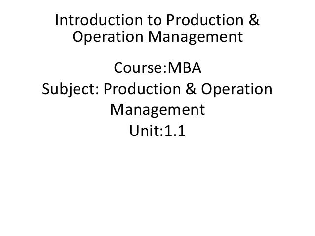 Course:MBA Subject: Production & Operation Management Unit:1.1 Introduction to Production & Operation Management
