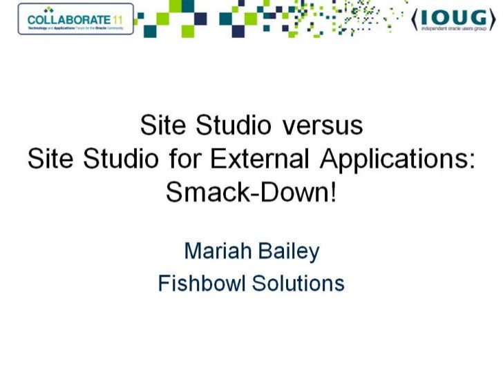 Collaborate 2011-Site Studio versus Site Studio for External Applications: Smack Down!