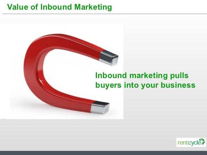 Value   of Inbound Marketing Inbound marketing pulls buyers into your business