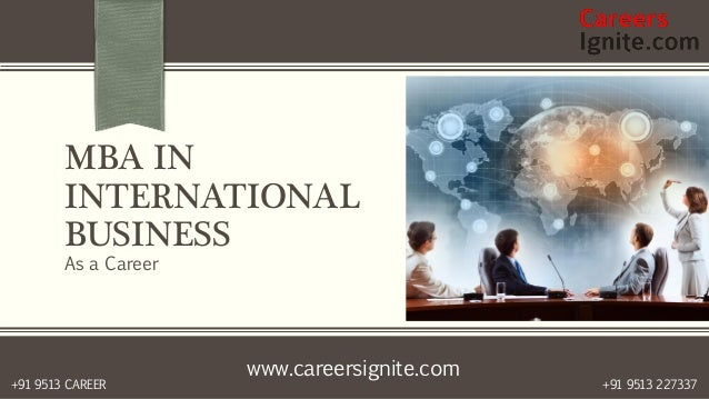 www.careersignite.com +91 9513 227337+91 9513 CAREER MBA IN INTERNATIONAL BUSINESS As a Career