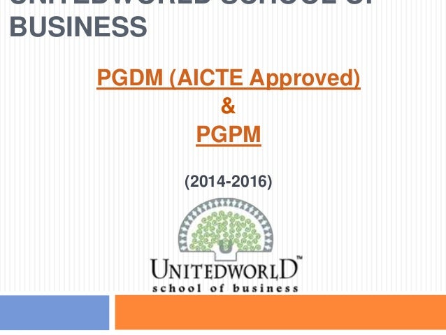 UNITEDWORLD SCHOOL OF BUSINESS PGDM (AICTE Approved) & PGPM (2014-2016)