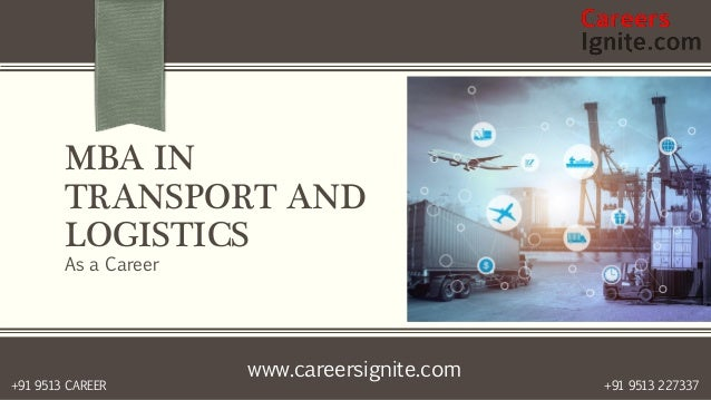 www.careersignite.com +91 9513 227337+91 9513 CAREER MBA IN TRANSPORT AND LOGISTICS As a Career