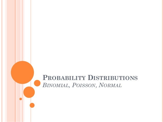 PROBABILITY DISTRIBUTIONS BINOMIAL, POISSON, NORMAL