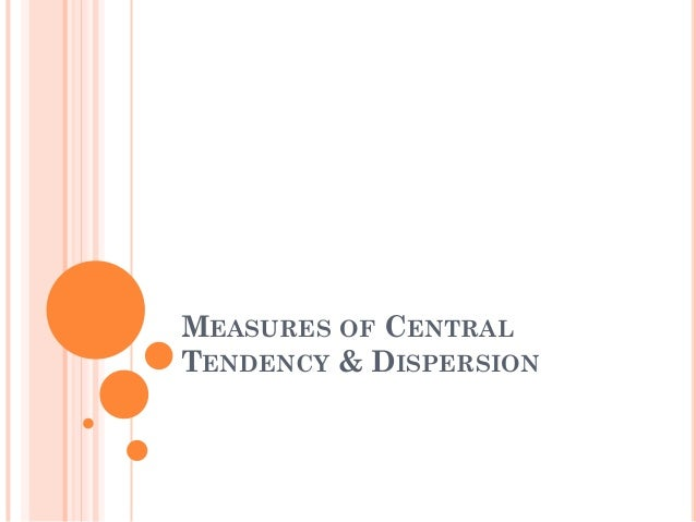 MEASURES OF CENTRAL TENDENCY & DISPERSION