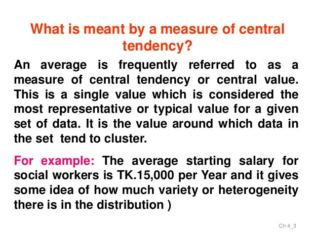 module on measures of central tendency A measure of central tendency is a single value that attempts to describe a set of data by identifying the central position within that set of data as such, measures of central tendency are sometimes called measures of central location.
