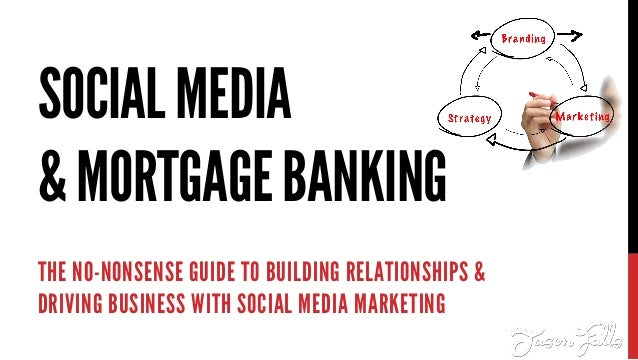 SOCIALMEDIA &MORTGAGEBANKING THE NO-NONSENSE GUIDE TO BUILDING RELATIONSHIPS & DRIVING BUSINESS WITH SOCIAL MEDIA MARKETING