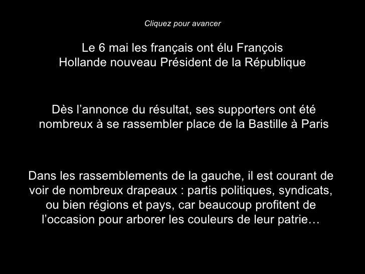 Cliquez pour avancer         Le 6 mai les français ont élu François     Hollande nouveau Président de la République   Dès ...