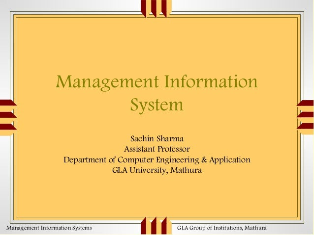 Management Information System Sachin Sharma Assistant Professor Department of Computer Engineering & Application GLA Unive...