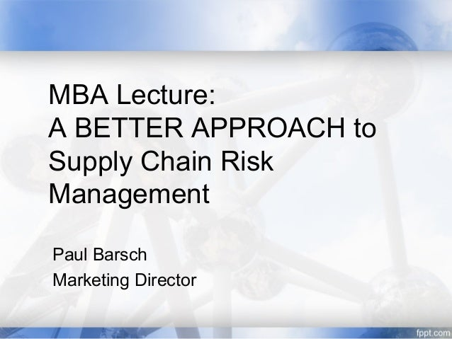 MBA Lecture:A BETTER APPROACH toSupply Chain RiskManagementPaul BarschMarketing Director