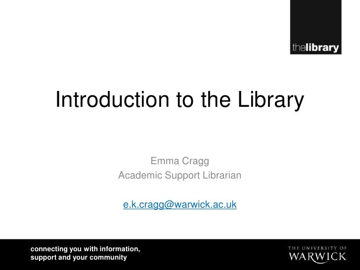Introduction to the Library<br />Emma Cragg<br />Academic Support Librarian<br />e.k.cragg@warwick.ac.uk<br />
