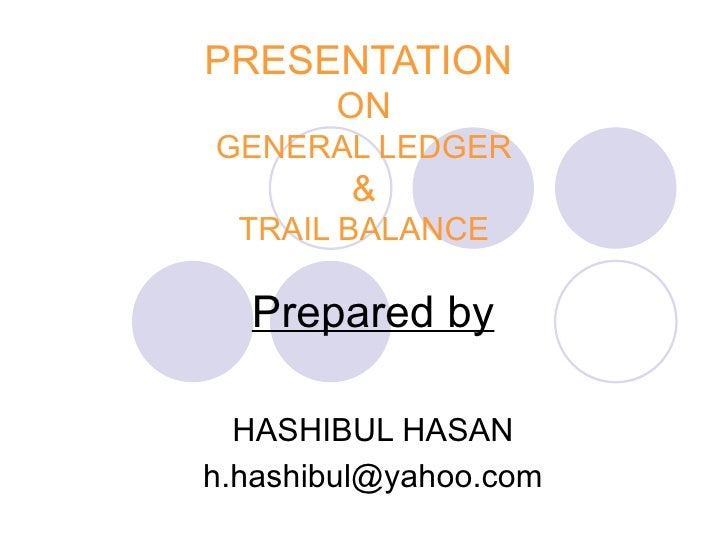 PRESENTATION       ONGENERAL LEDGER        &  TRAIL BALANCE  Prepared by  HASHIBUL HASANh.hashibul@yahoo.com