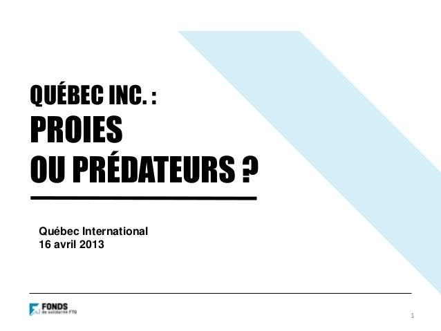 QUÉBEC INC. :PROIESOU PRÉDATEURS ?1Québec International16 avril 2013