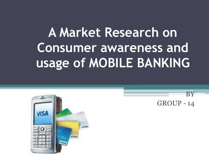 A Market Research onConsumer awareness andusage of MOBILE BANKING                         BY                  GROUP - 14
