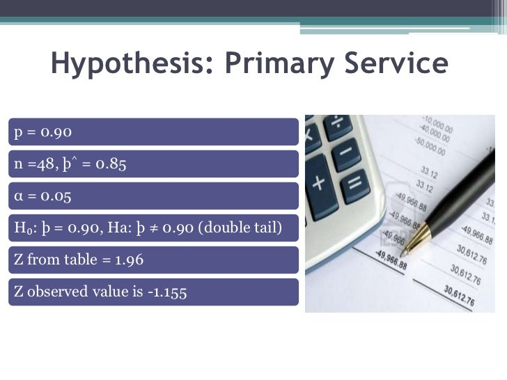Hypothesis: Primary Servicep = 0.90n =48, þ^ = 0.85α = 0.05H₀: þ = 0.90, Ha: þ ≠ 0.90 (double tail)Z from table = 1.96Z ob...