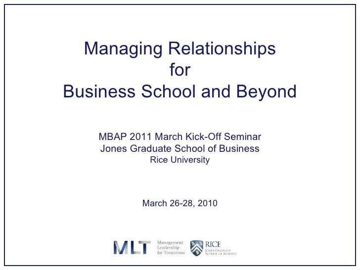 Managing Relationships for Business School and Beyond MBAP 2011 March Kick-Off Seminar Jones Graduate School of Business R...