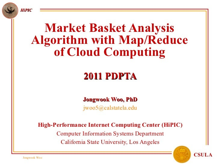 Market Basket Analysis Algorithm with Map/Reduce of   Cloud Computing 2011 PDPTA Jongwook Woo, PhD [email_address] High-Pe...