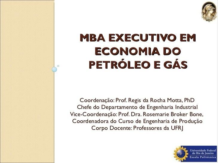 MBA EXECUTIVO EM ECONOMIA DO PETRÓLEO E GÁS <ul><li>Coordenação: Prof. Regis da Rocha Motta, PhD </li></ul><ul><li>Chefe d...