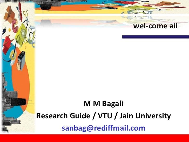 M M Bagali Research Guide / VTU / Jain University [email_address] wel-come all