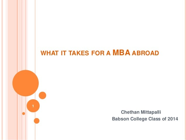 WHAT IT TAKES FOR A   MBA ABROAD1                             Chethan Mittapalli                          Babson College C...