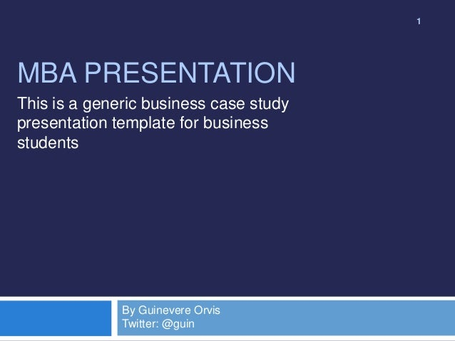 1  MBA PRESENTATION This is a generic business case study presentation template for business students  By Guinevere Orvis ...