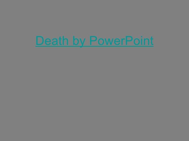 <ul><li>Death by PowerPoint </li></ul>